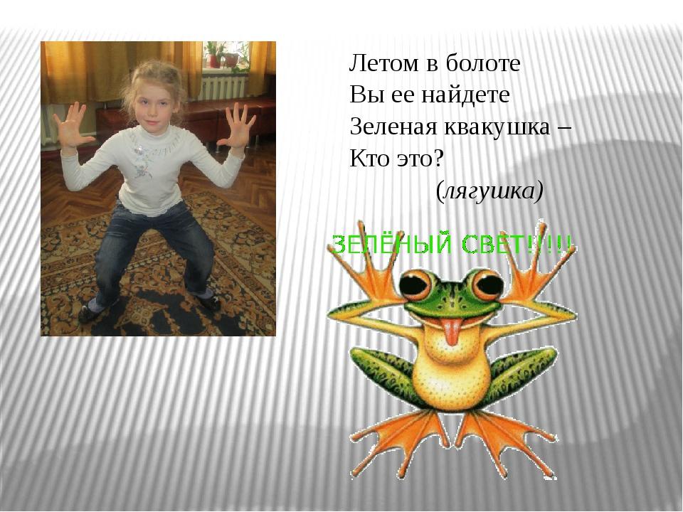 Летом в болоте Вы ее найдете Зеленая квакушка – Кто это? (лягушка)