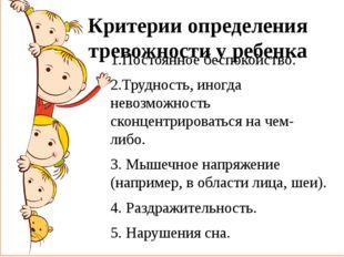 Критерии определения тревожности у ребенка 1.Постоянное беспокойство. 2.Трудн