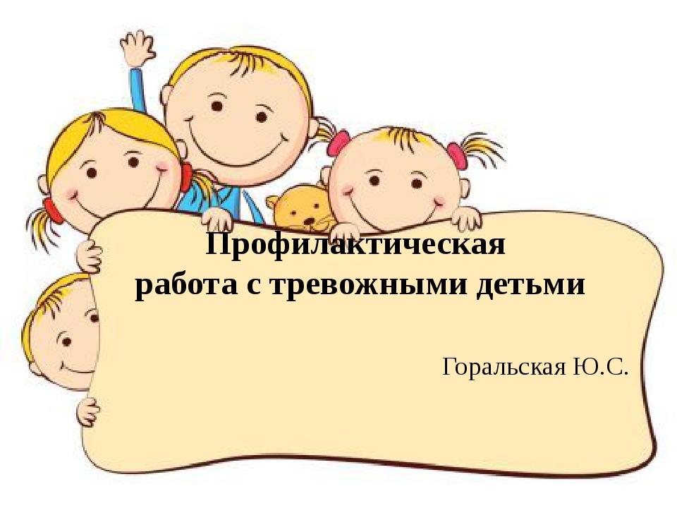 Профилактическая работа с тревожными детьми Горальская Ю.С.