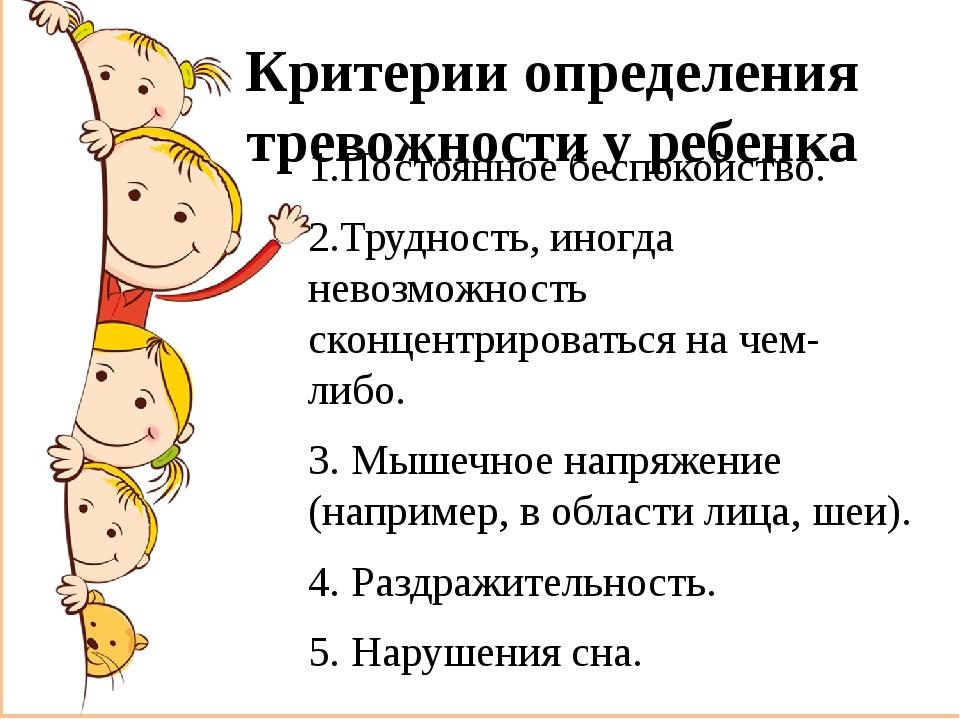 Критерии определения тревожности у ребенка 1.Постоянное беспокойство. 2.Трудн...