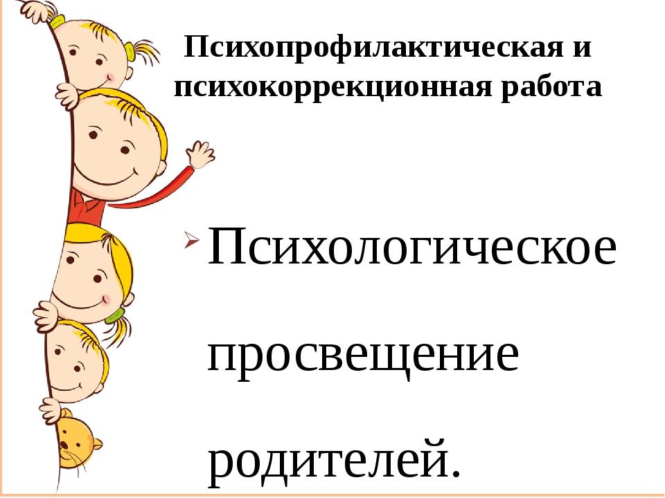 Психопрофилактическая и психокоррекционная работа Психологическое просвещение...