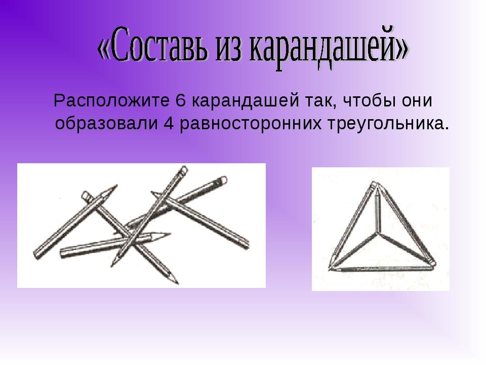 Расположите 6 карандашей так, чтобы они образовали 4 равносторонних треугольн...