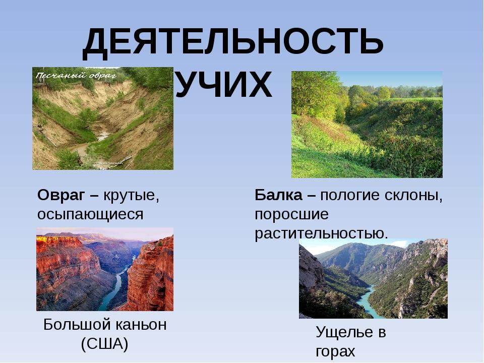 ДЕЯТЕЛЬНОСТЬ ТЕКУЧИХ ВОД Овраг – крутые, осыпающиеся склоны. Балка – пологие...