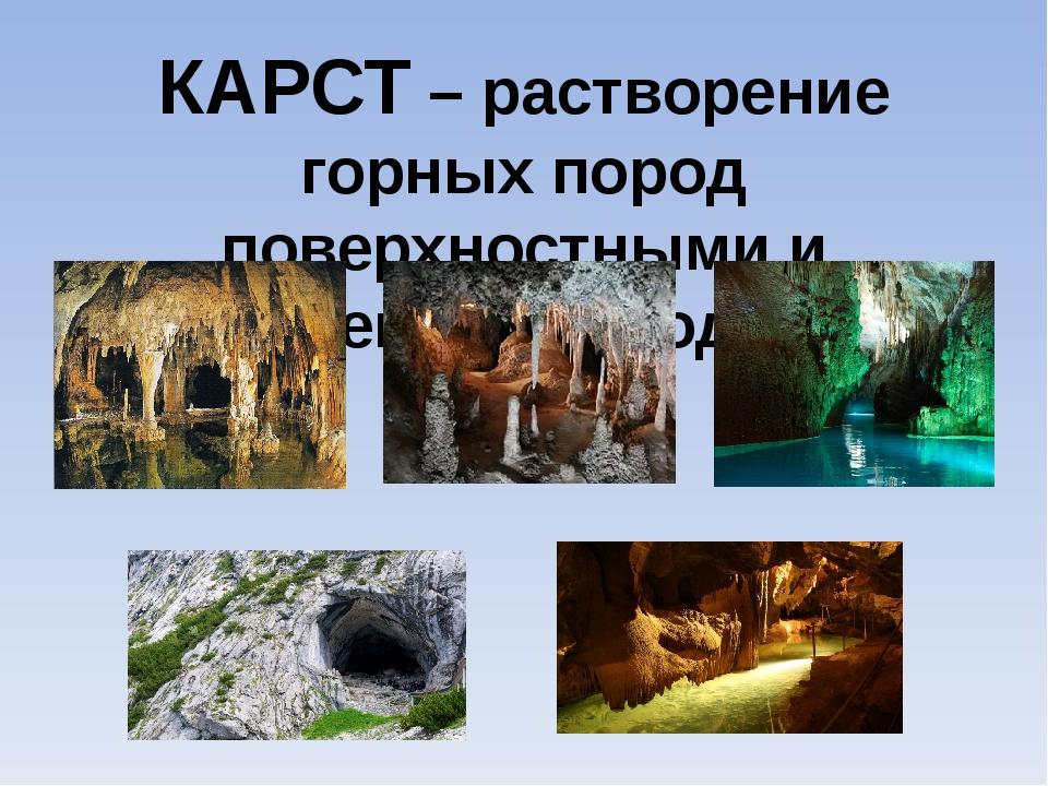 КАРСТ – растворение горных пород поверхностными и подземными водами