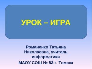 Романенко Татьяна Николаевна, учитель информатики МАОУ СОШ № 53 г. Томска УРО