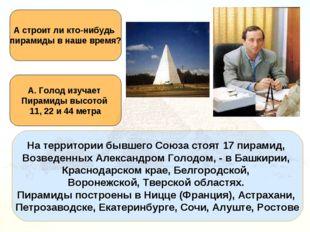На территории бывшего Союза стоят 17 пирамид, Возведенных Александром Голодом