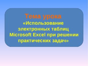 Тема урока «Использование электронных таблиц Microsoft Excel при решении прак