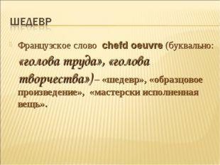 Французское слово chefd oeuvre (буквально: «голова труда», «голова творчества