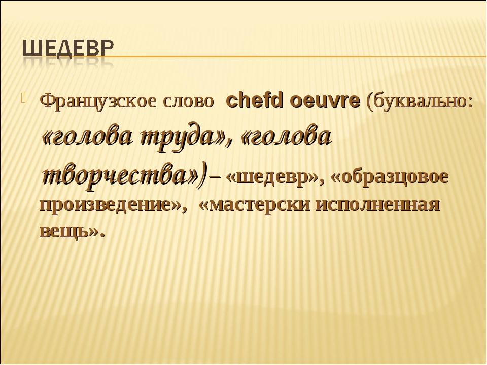 Французское слово chefd oeuvre (буквально: «голова труда», «голова творчества...
