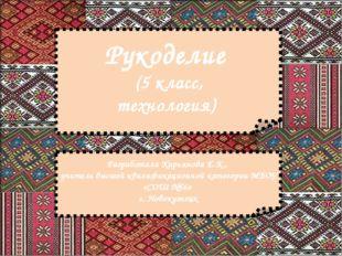 Рукоделие (5 класс, технология) Разработала Кирьянова Е.К., учитель высшей кв