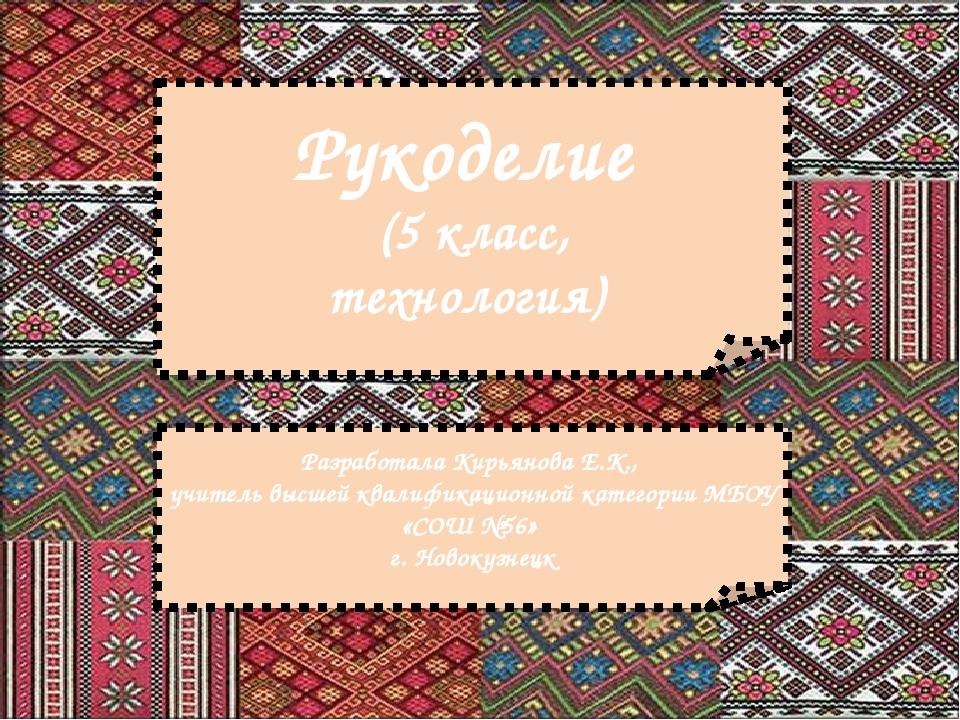 Рукоделие (5 класс, технология) Разработала Кирьянова Е.К., учитель высшей кв...