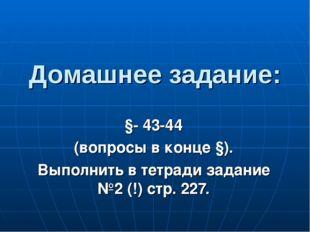 Домашнее задание: §- 43-44 (вопросы в конце §). Выполнить в тетради задание №