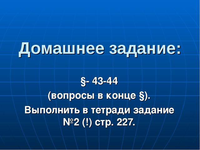 Домашнее задание: §- 43-44 (вопросы в конце §). Выполнить в тетради задание №...