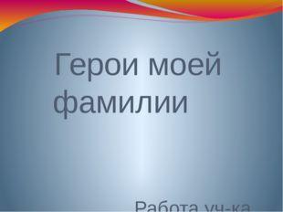 Герои моей фамилии Работа уч-ка 3 «Б» класса Энеева Тамерлана Руководитель пр