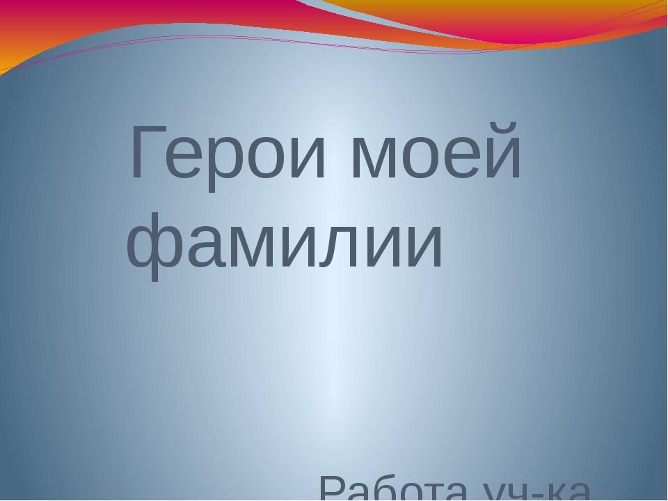Герои моей фамилии Работа уч-ка 3 «Б» класса Энеева Тамерлана Руководитель пр...