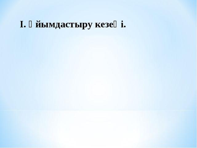 І. Ұйымдастыру кезеңі.