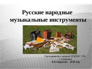 Русские народные музыкальные инструменты Преподаватель музыки ОГБПОУ УПК г. У