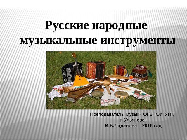 Русские народные музыкальные инструменты Преподаватель музыки ОГБПОУ УПК г. У...