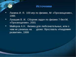Источники Ланина И. Я. 100 игр по физике, М: «Просвещение», 1995 Лукашик В. И