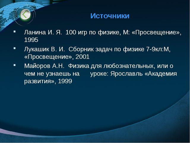Источники Ланина И. Я. 100 игр по физике, М: «Просвещение», 1995 Лукашик В. И...