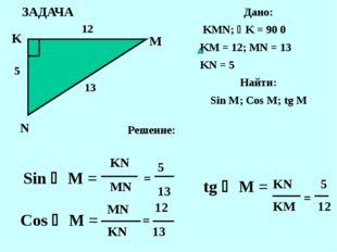 ЗАДАЧА K N M Дано: KMN; K = 90 0 KM = 12; MN = 13 KN = 5 Найти: Sin M; Cos M
