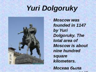 Yuri Dolgoruky Moscow was founded in 1147 by Yuri Dolgoruky. The total area