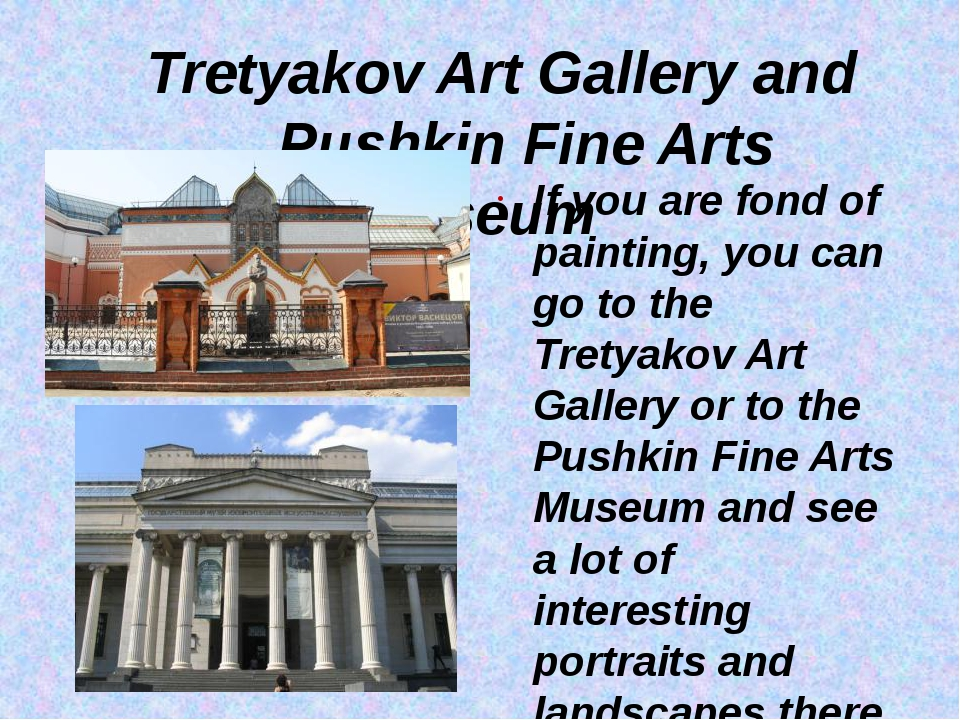 Tretyakov Art Gallery and Pushkin Fine Arts Museum If you are fond of painti...