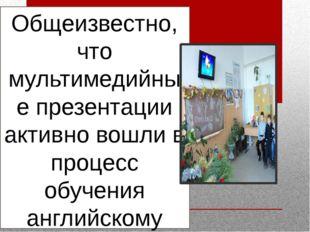 Общеизвестно, что мультимедийные презентации активно вошли в процесс обучения