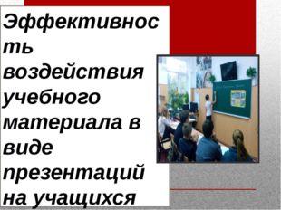 Эффективность воздействия учебного материала в виде презентаций на учащихся