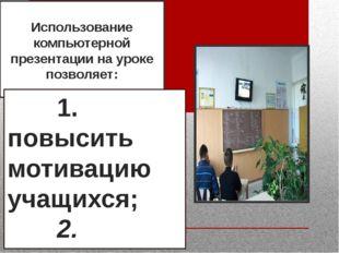 Использование компьютерной презентации на уроке позволяет: 1. повысит