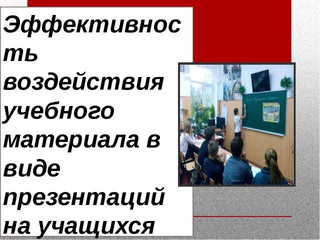 Эффективность воздействия учебного материала в виде презентаций на учащихся...