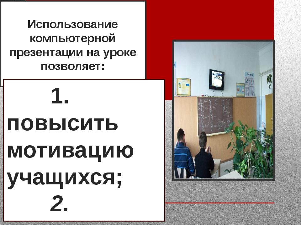 Использование компьютерной презентации на уроке позволяет: 1. повысит...