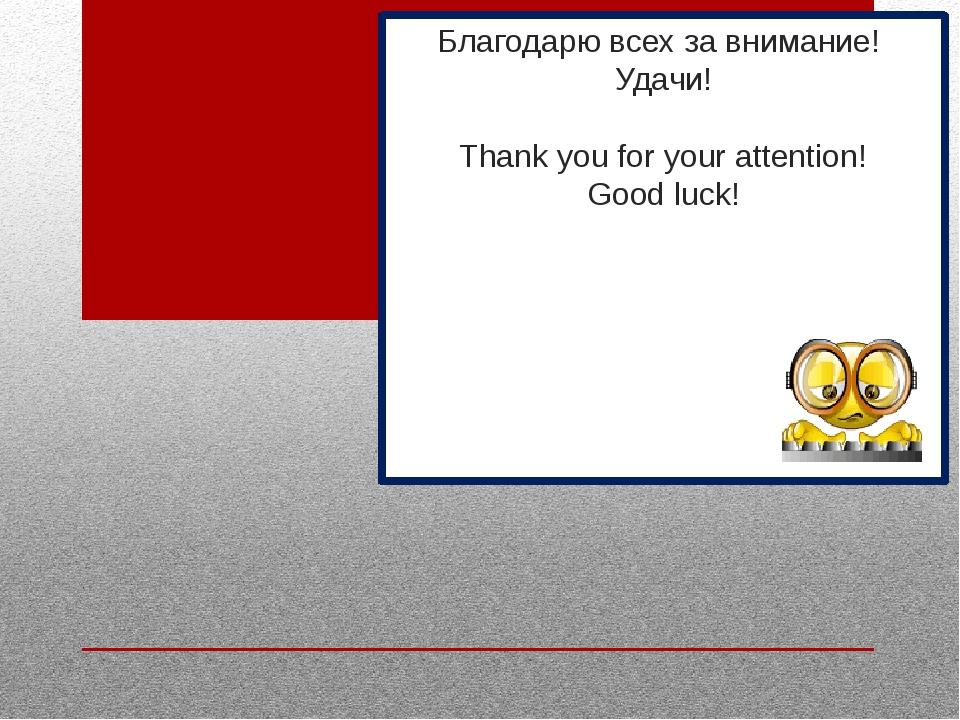Благодарю всех за внимание! Удачи! Thank you for your attention! Good luck!