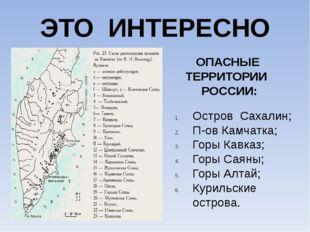ЭТО ИНТЕРЕСНО ОПАСНЫЕ ТЕРРИТОРИИ РОССИИ: Остров Сахалин; П-ов Камчатка; Горы