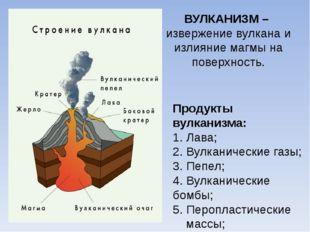 ВУЛКАНИЗМ – извержение вулкана и излияние магмы на поверхность. Продукты вулк