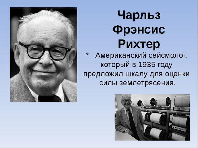 Чарльз Фрэнсис Рихтер * Американскийсейсмолог, который в1935 году предложи...