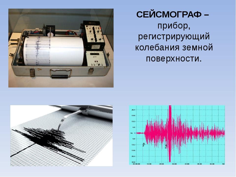 СЕЙСМОГРАФ – прибор, регистрирующий колебания земной поверхности.