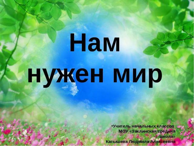 Нам нужен мир Учитель начальных классов МОУ «Заклинская средняя школа» Катыш...
