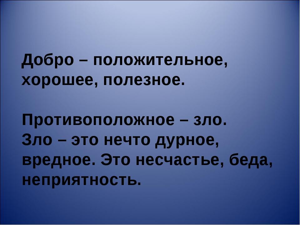 Добро – положительное, хорошее, полезное. Противоположное – зло. Зло – это не...