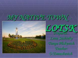 MY NATIVE TOWN - NOVOPOLOTSK Prepared: Lena Sachivko Tanya Pliskevich Teache
