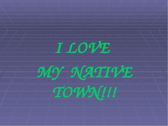 I LOVE MY NATIVE TOWN!!!