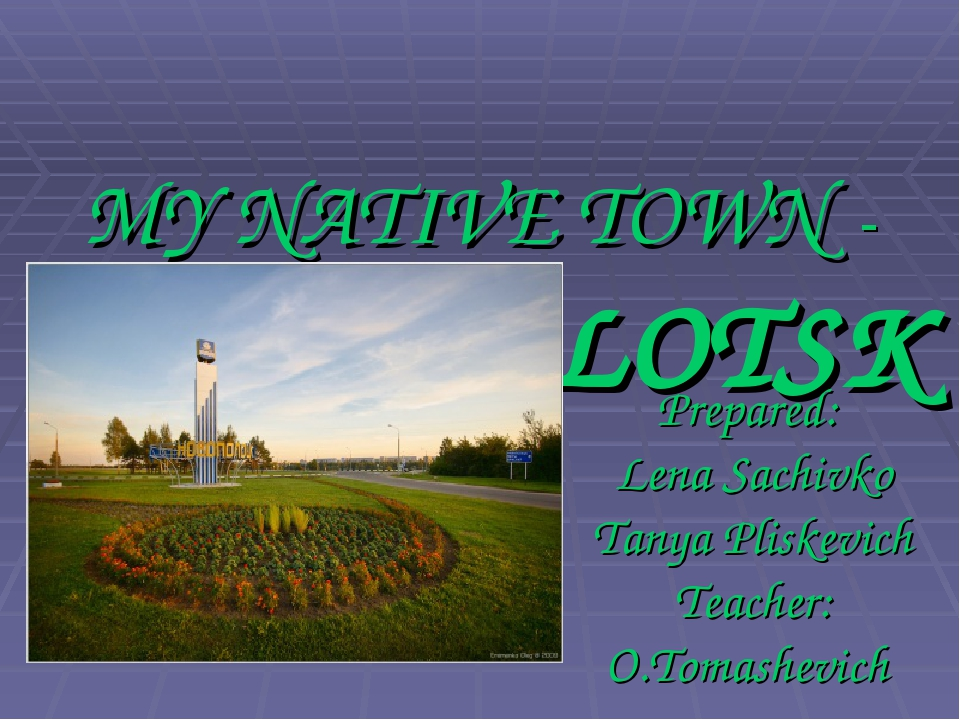 MY NATIVE TOWN - NOVOPOLOTSK Prepared: Lena Sachivko Tanya Pliskevich Teache...