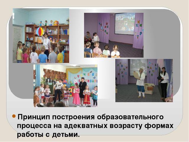 Принцип построения образовательного процесса на адекватных возрасту формах ра...