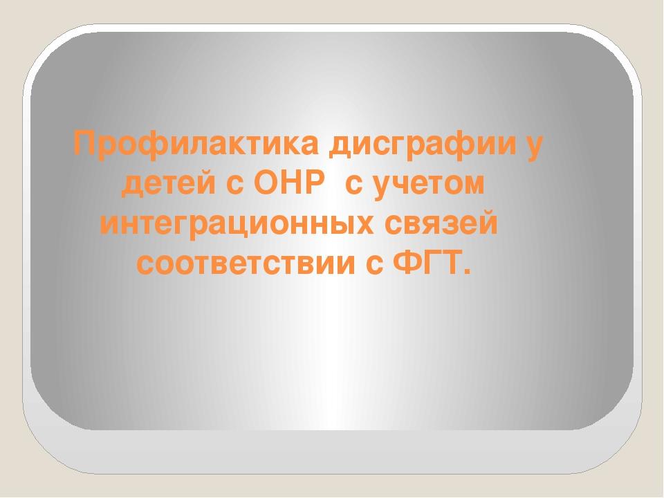 Профилактика дисграфии у детей с ОНР с учетом интеграционных связей соответ...