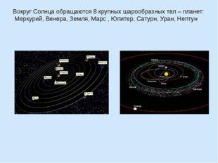 Вокруг Солнца обращаются 8 крупных шарообразных тел – планет: Меркурий, Венер