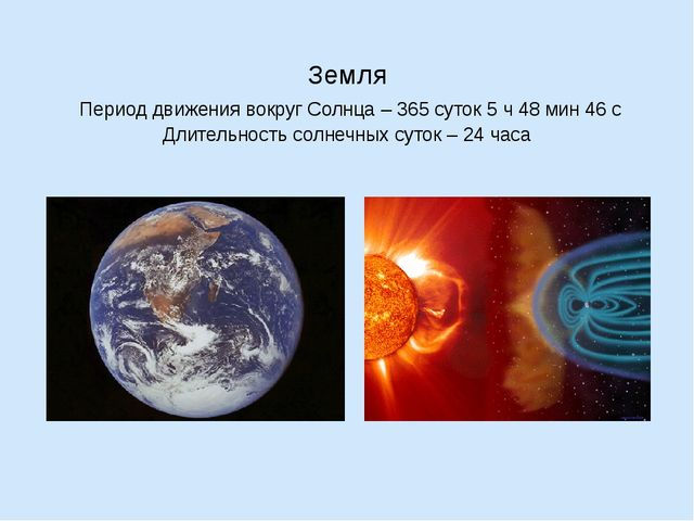 Земля Период движения вокруг Солнца – 365 суток 5 ч 48 мин 46 с Длительность...