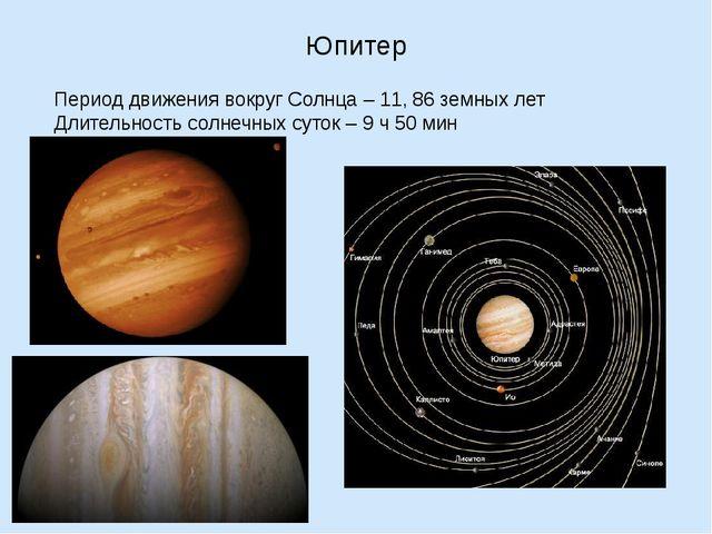 Юпитер Период движения вокруг Солнца – 11, 86 земных лет Длительность солнечн...
