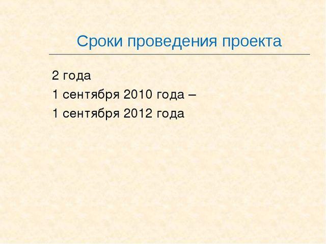 Сроки проведения проекта 2 года 1 сентября 2010 года – 1 сентября 2012 года