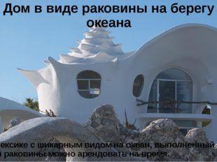 Дом в виде раковины на берегу океана Дом в Мексике с шикарным видом на океан,