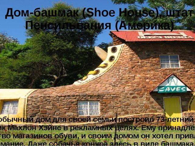 Дом-башмак (Shoe House), штат Пенсильвания (Америка) Этот необычный дом для с...